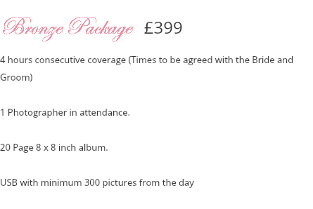 Bronze Package £399 4 hours consecutive coverage (Times to be agreed with the Bride and Groom) 1 Photographer in attendance. 20 Page 8 x 8 inch album. Disc with minimum 300 pictures from the day