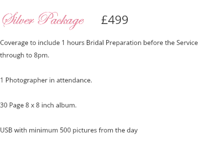 Silver Package £499 Coverage to include 1 hours Bridal Preparation before the Service through to 8pm. 1 Photographer in attendance. 30 Page 8 x 8 inch album. Disc with minimum 500 pictures from the day